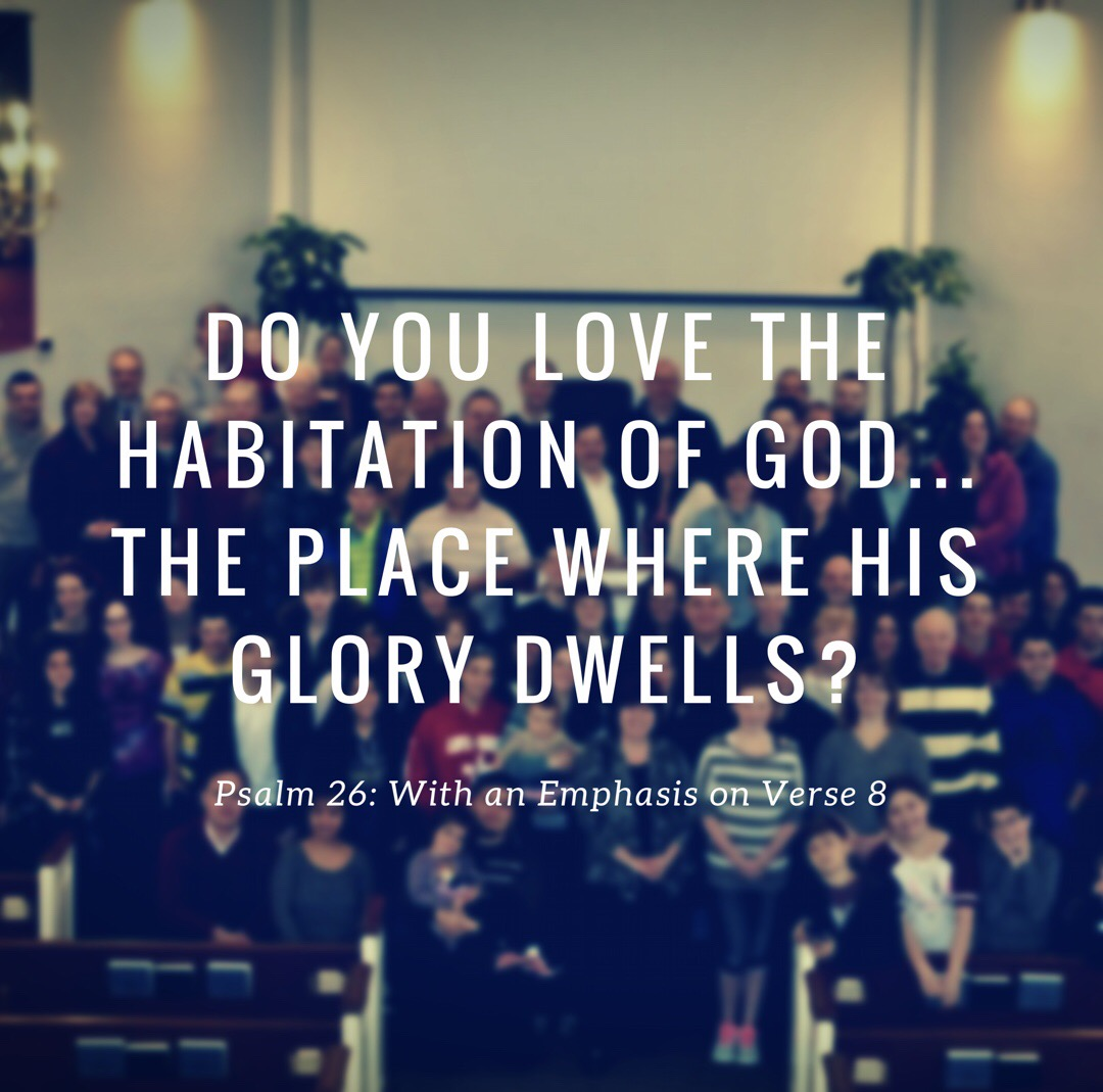 Do You Love the Habitation of God... The Place Where His Glory Dwells? (Psalm 26: With an Emphasis on Verse 8)