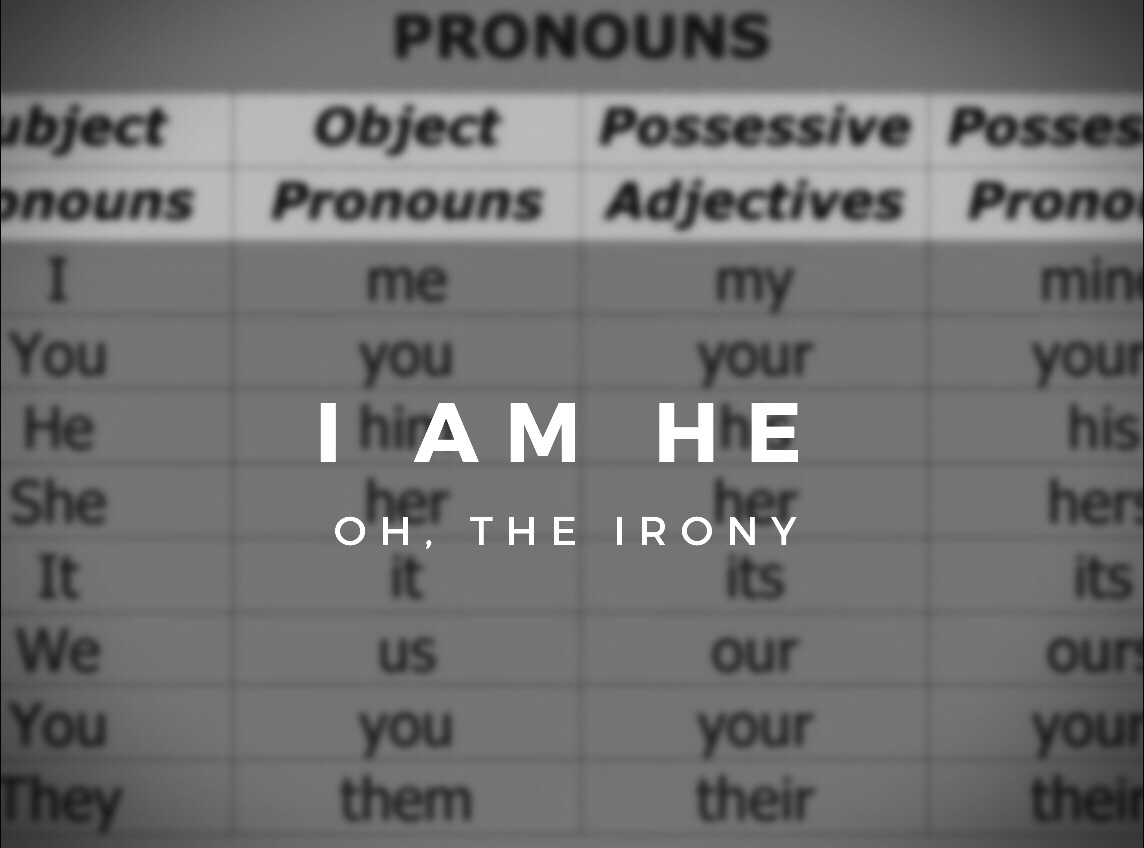I Am He... Oh, the Irony
